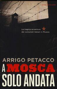 Foto Cover di A Mosca, solo andata. La tragica avventura dei comunisti italiani in Russia, Libro di Arrigo Petacco, edito da Mondadori
