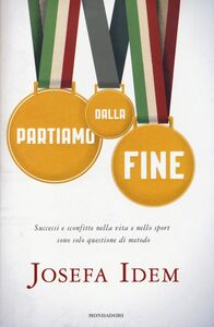 Libro Partiamo dalla fine. Successi e sconfitte nella vita e nello sport sono solo questione di metodo Josefa Idem