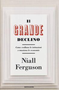 Libro Il grande declino. Come crollano le istituzioni e muoiono le economie Niall Ferguson