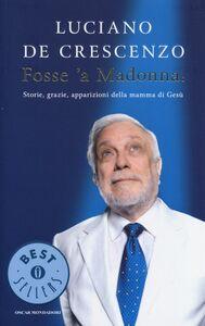 Libro Fosse 'a Madonna! Storie, grazie, apparizioni della mamma di Gesù Luciano De Crescenzo