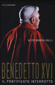 Benedetto XVI. Il pontificato interrotto - Aldo Maria Valli - copertina