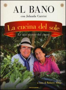 Libro La cucina del sole. Le mie ricette del cuore Al Bano , Jolanda Carrisi