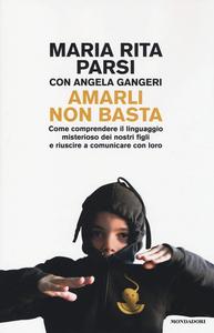 Libro Amarli non basta. Come comprendere il linguaggio misterioso dei nostri figli e riuscire a comunicare con loro Maria Rita Parsi , Angela Gangeri