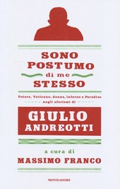 Sono postumo di me stesso. Potere, Vaticano, donne, Inferno e Paradiso negli aforismi di Giulio Andreotti