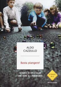 Libro Basta piangere! Storie di un'Italia che non si lamentava Aldo Cazzullo