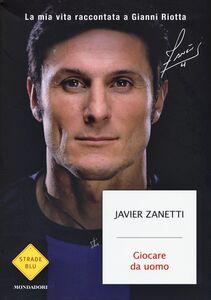 Libro Giocare da uomo. La mia vita raccontata a Gianni Riotta Javier Zanetti , Gianni Riotta