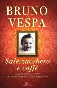 Sale, zucchero e caffè. L'Italia che ho vissuto: da nonna Aida alla Terza Repubblica