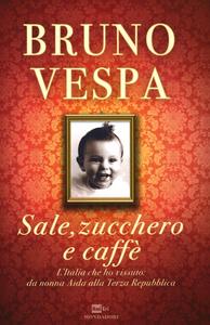 Libro Sale, zucchero e caffè. L'Italia che ho vissuto: da nonna Aida alla Terza Repubblica Bruno Vespa