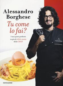 Foto Cover di Tu come lo fai? I tuoi piatti preferiti in più di 100 ricette dello chef, Libro di Alessandro Borghese, edito da Mondadori