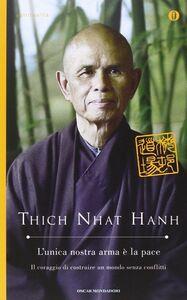 Foto Cover di L' unica nostra arma è la pace. Il coraggio di costruire un mondo senza conflitti, Libro di Thich Nhat Hanh, edito da Mondadori