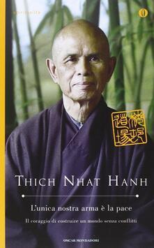 L' unica nostra arma è la pace. Il coraggio di costruire un mondo senza conflitti - Thich Nhat Hanh - copertina