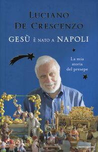 Libro Gesù è nato a Napoli. La mia storia del presepe Luciano De Crescenzo