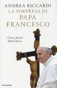 La sorpresa di papa Francesco. Crisi e futuro della chiesa - Andrea Riccardi - copertina