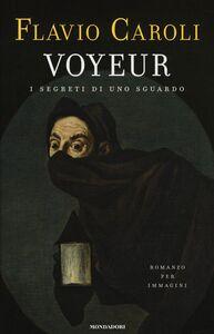 Foto Cover di Voyeur. I segreti di uno sguardo. Romanzo per immagini, Libro di Flavio Caroli, edito da Mondadori