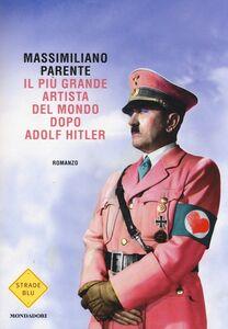 Foto Cover di Il più grande artista del mondo dopo Adolf Hitler, Libro di Massimiliano Parente, edito da Mondadori