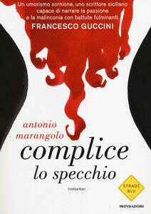 Foto Cover di Complice lo specchio, Libro di Antonio Marangolo, edito da Mondadori