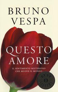Foto Cover di Questo amore. Il sentimento misterioso che muove il mondo, Libro di Bruno Vespa, edito da Mondadori