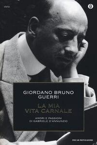 Foto Cover di La mia vita carnale. Amori e passioni di Gabriele D'Annunzio, Libro di Giordano B. Guerri, edito da Mondadori