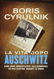 La vita dopo Auschwitz. Come sono sopravvissuto alla scomparsa dei miei genitori dopo la Shoah - Boris Cyrulnik - copertina