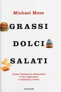 Libro Grassi, dolci, salati. Come l'industria alimentare ci ha ingannato e continua a farlo Michael Moss