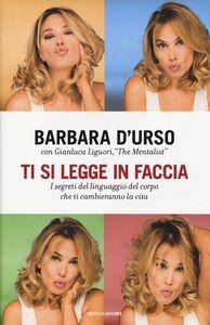 Libro Ti si legge in faccia. I segreti del linguaggio del corpo che ti cambieranno la vita Barbara D'Urso , Gianluca Liguori
