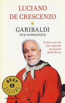 Garibaldi era comunista. E altre cose che non sapevate dei grandi della storia - Luciano De Crescenzo - copertina