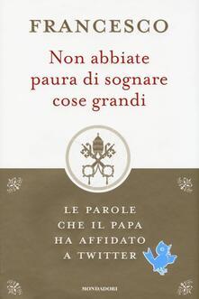 Non abbiate paura di sognare cose grandi. Le parole che il papa ha affidato a Twitter - Francesco (Jorge Mario Bergoglio) - copertina