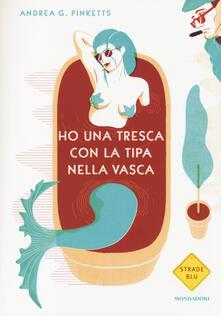Ho una tresca con la tipa nella vasca - Andrea G. Pinketts - copertina