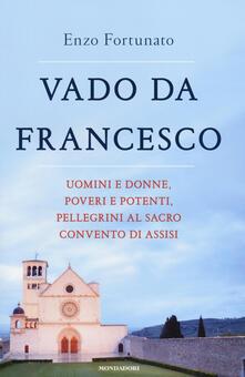 Vado da Francesco. Uomini e donne, poveri e potenti, pellegrini al Sacro Convento di Assisi - Enzo Fortunato - copertina