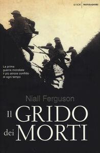 Libro Il grido dei morti. La prima guerra mondiale: il più atroce conflitto di ogni tempo Niall Ferguson