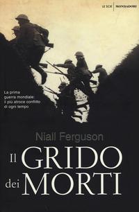 Il Il grido dei morti. La prima guerra mondiale: il più atroce conflitto di ogni tempo - Ferguson Niall - wuz.it