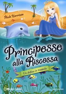 Libro Un delfino in trappola. Principesse alla riscossa. Vol. 2 Paula Harrison