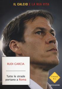 Libro Tutte le strade portano a Roma. Il calcio è la mia vita Rudi Garcia , Denis Chaumier