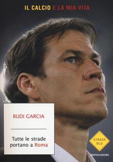 Tutte le strade portano a Roma. Il calcio è la mia vita - Rudi Garcia,Denis Chaumier - copertina