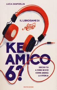 Foto Cover di Ke amico 6? Il libro game di «Amici», Libro di Luca Zanforlin, edito da Mondadori