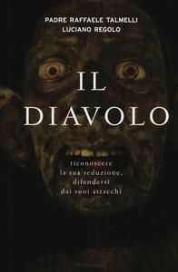 Libro Il diavolo. Riconoscere la sua seduzione, difendersi dai suoi attacchi Raffaele Talmelli , Luciano Regolo