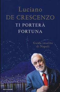 Libro Ti porterà fortuna. Guida insolita di Napoli Luciano De Crescenzo