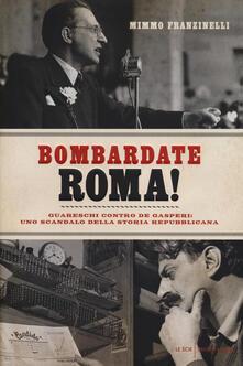 Bombardate Roma! Guareschi contro De Gasperi: uno scandalo della storia repubblicana - Mimmo Franzinelli - copertina