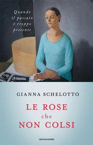 Foto Cover di Le rose che non colsi. Psicologia dei rimpianti, Libro di Gianna Schelotto, edito da Mondadori
