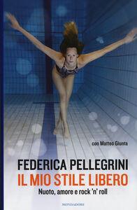 Libro Il mio stile libero. Nuoto, amore e rock'n'roll Federica Pellegrini , Matteo Giunta