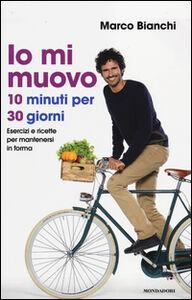 Foto Cover di Io mi muovo. 10 minuti per 30 giorni: esercizi e ricette per mantenersi in forma, Libro di Marco Bianchi, edito da Mondadori