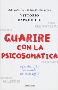 Libro Guarire con la psicosomatica. Ogni disturbo nasconde un messaggio Vittorio Caprioglio