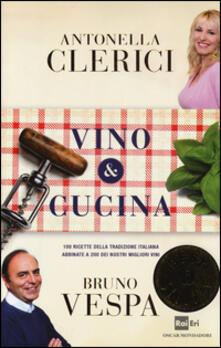 Vino & cucina. 100 ricette della tradizione italiana abbinate a 200 dei nostri migliori vini - Antonella Clerici,Bruno Vespa - copertina