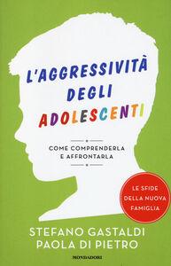 Libro L' aggressività degli adolescenti. Come comprenderla e affrontarla Stefano Gastaldi , Paola Di Pietro