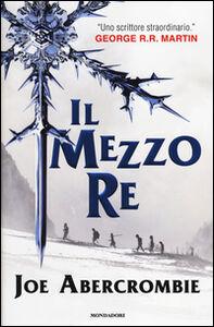Foto Cover di Il mezzo re. Trilogia del mare infranto, Libro di Joe Abercrombie, edito da Mondadori