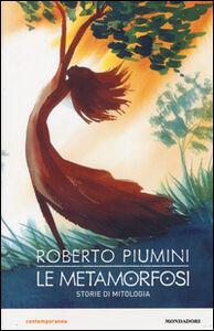 Libro Le metamorfosi. Storie di mitologia Roberto Piumini