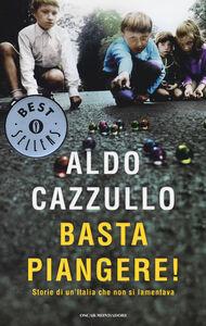 Foto Cover di Basta piangere! Storie di un'Italia che non si lamentava, Libro di Aldo Cazzullo, edito da Mondadori