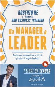 Foto Cover di Da manager a leader. Gestire con autorevolezza se stessi, gli altri e il proprio business, Libro di Roberto Re, edito da Mondadori