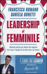 Libro Leadership al femminile. Manuale pratico per donne che vogliono tirar fuori il meglio di sé nella vita e nel lavoro Francesca Romano , Daniela Bonetti