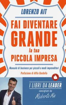 Fai diventare grande la tua piccola impresa. Manuale di business per piccoli e medi imprenditori - Lorenzo Ait - copertina